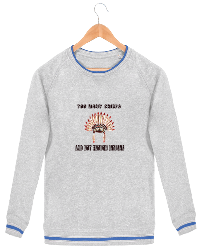 Sweatshirt crew neck Men Stanley Strolls Tipped Too many chiefs and not enough indians by Les Caprices de